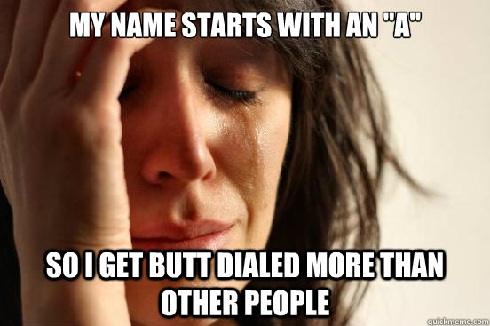 my name starts with an a so i get butt dialed more than ot - First World Problems