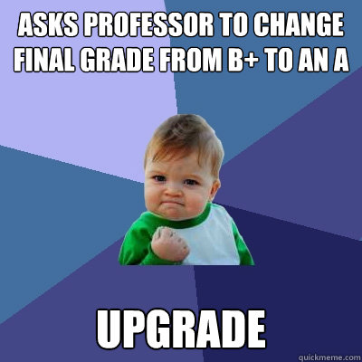asks professor to change final grade from b to an a upgrade - Success Kid