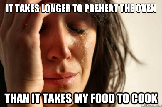 it takes longer to preheat the oven than it takes my food to - First World Problems