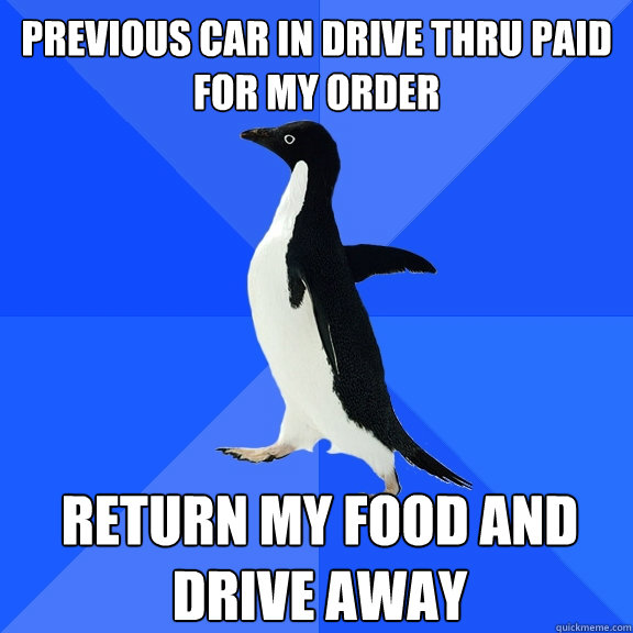 previous car in drive thru paid for my order return my food  - Socially Awkward Penguin