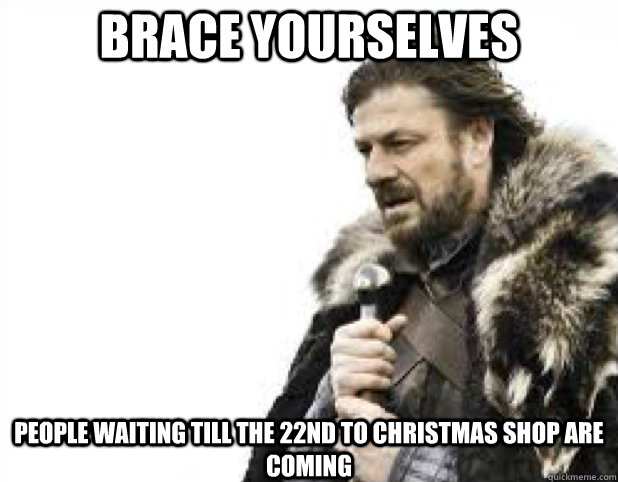 brace yourselves people waiting till the 22nd to christmas s - BRACE YOURSELFS