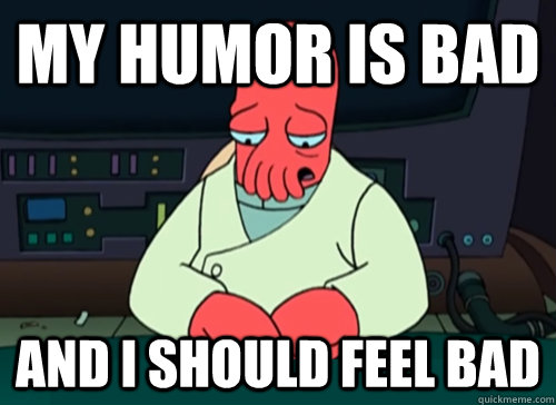 my humor is bad and i should feel bad - sad zoidberg