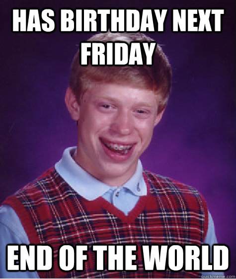 has birthday next friday end of the world - Bad Luck Brian
