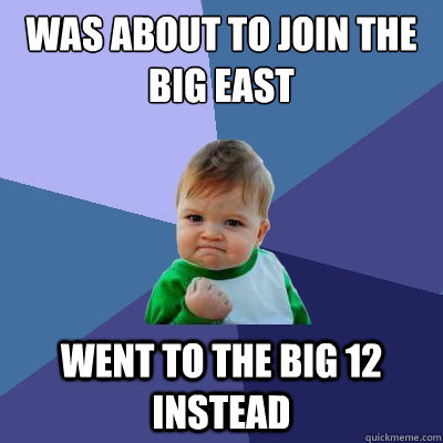was about to join the big east went to the big 12 instead - Success Kid