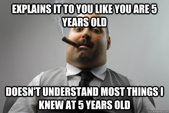 explains it to you like you are 5 years old doesnt understa - Asshole Boss