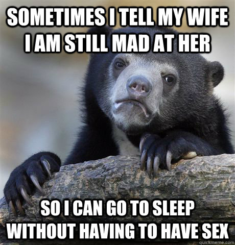 sometimes i tell my wife i am still mad at her so i can go t - Confession Bear