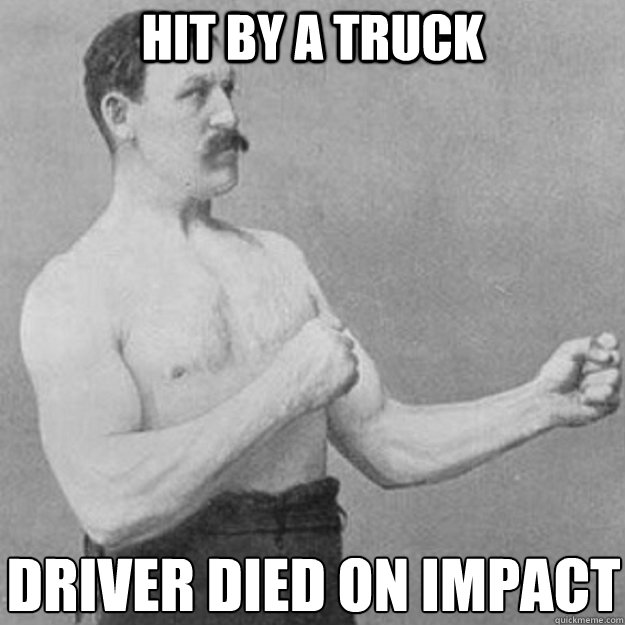 hit by a truck driver died on impact  - overly manly man