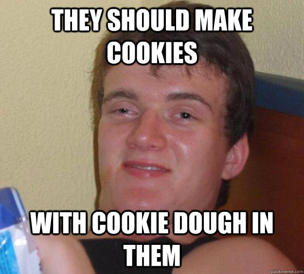 they should make cookies with cookie dough in them  - 10 Guy
