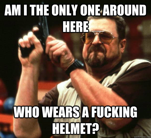 am i the only one around here who wears a fucking helmet - Angry Walter