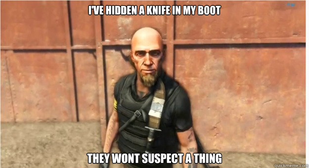 ive hidden a knife in my boot they wont suspect a thing - Far Cry 3 Logic