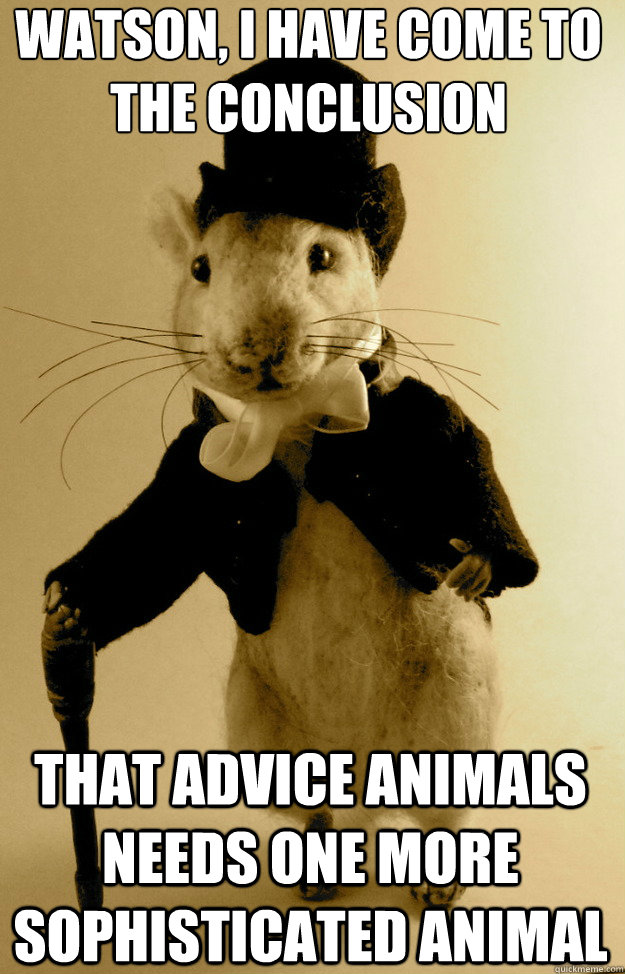 watson i have come to the conclusion that advice animals ne - Sherlocke Shrew