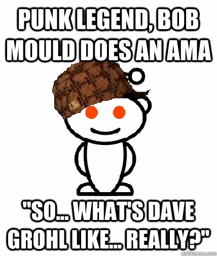 punk legend bob mould does an ama so whats dave grohl  - Scumbag Redditor