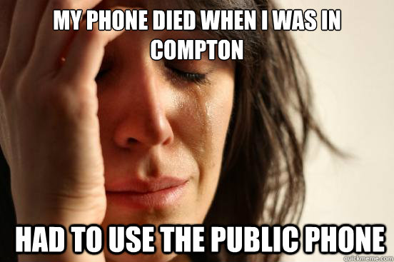 my phone died when i was in compton had to use the public p - First World Problems