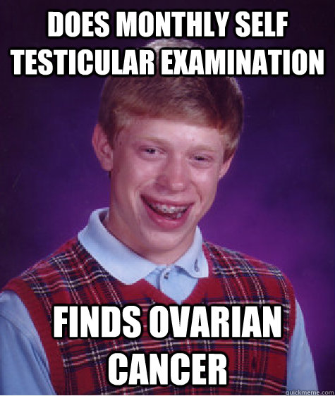 does monthly self testicular examination finds ovarian cance - BAD LUCK BRIAN