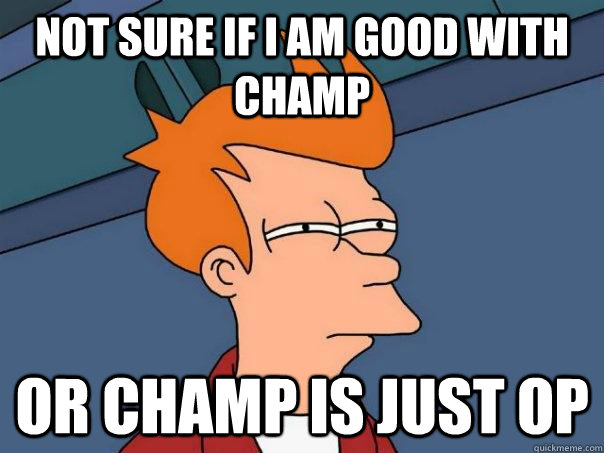 not sure if i am good with champ or champ is just op - Futurama Fry