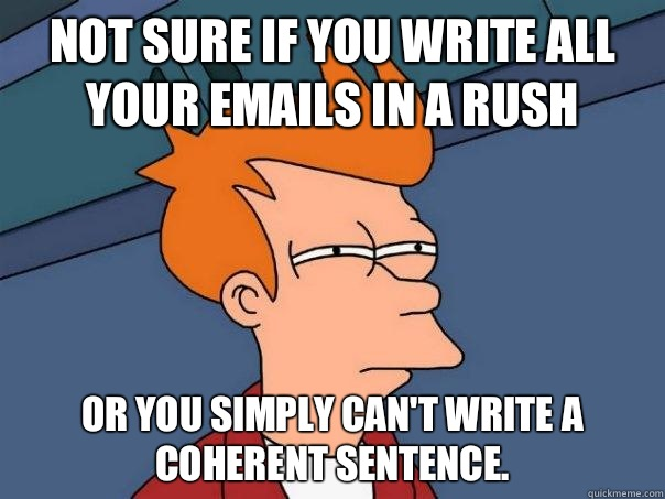 Not sure if you write all your emails in a rush Or you simpl - Futurama Fry