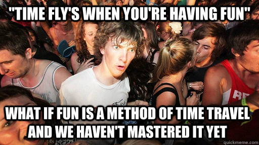 time flys when youre having fun what if fun is a method - Sudden Clarity Clarence