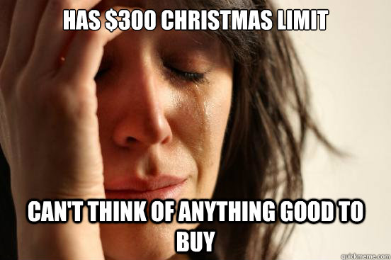 has 300 christmas limit cant think of anything good to buy - First World Problems