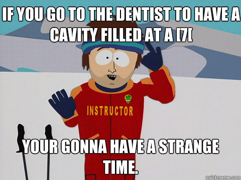 if you go to the dentist to have a cavity filled at a 7 yo - Bad Time