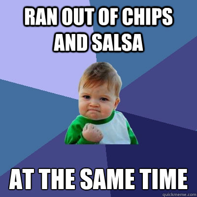 ran out of chips and salsa at the same time - Success Kid