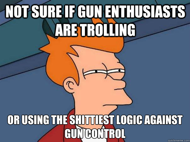 not sure if gun enthusiasts are trolling or using the shitt - Futurama Fry