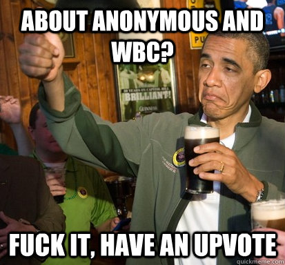 about anonymous and wbc fuck it have an upvote - Upvote Obama