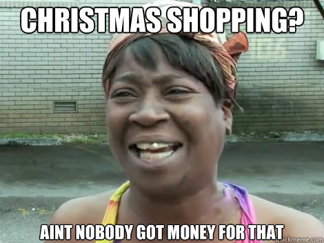 christmas shopping aint nobody got money for that - Sweet Brown Bronchitus