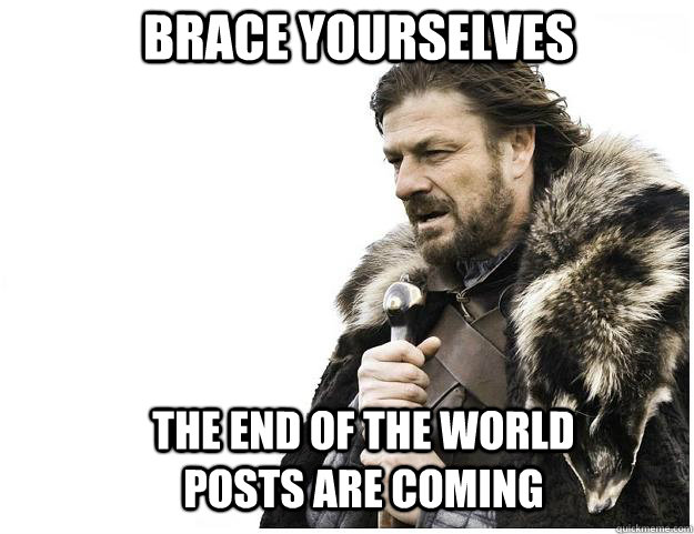 brace yourselves the end of the world posts are coming - Imminent Ned
