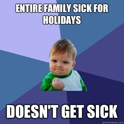 Entire family sick for holidays Doesnt get sick - Success Kid