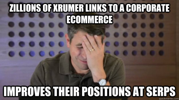 zillions of xrumer links to a corporate ecommerce improves t - Facepalm Matt Cutts