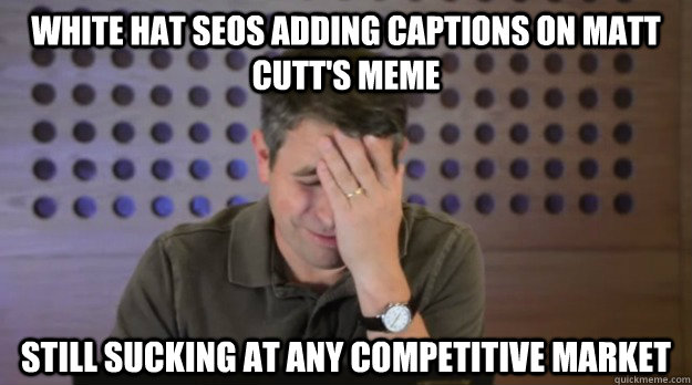white hat seos adding captions on matt cutts meme still suc - Facepalm Matt Cutts