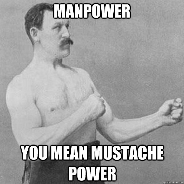 manpower you mean mustache power - overly manly man