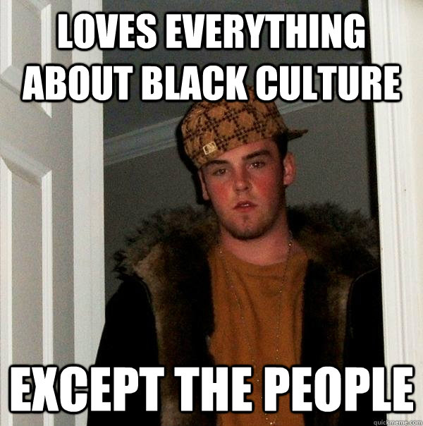 loves everything about black culture except the people - Scumbag Steve