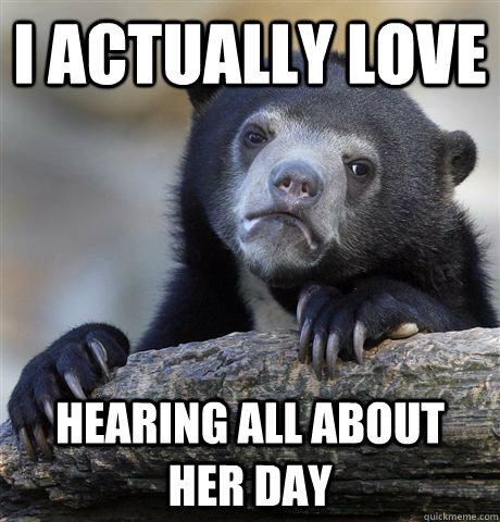 i actually love hearing all about her day - Confession Bear