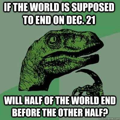 if the world is supposed to end on dec 21 will half of the  - Philosoraptor