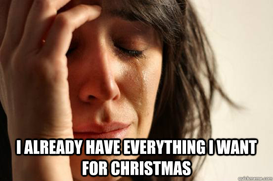 i already have everything i want for christmas - First World Problems