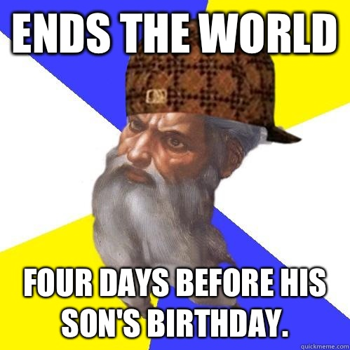 Ends the world Four days before his sons birthday  - Scumbag Advice God