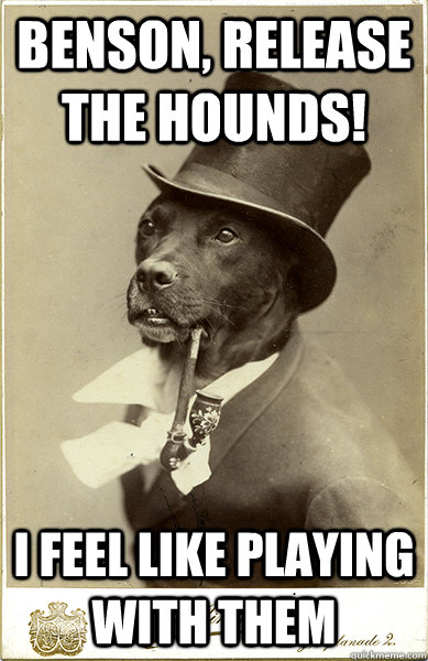 benson release the hounds i feel like playing with them  - Old Money Dog