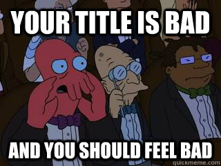 your title is bad and you should feel bad - Bad Zoidberg