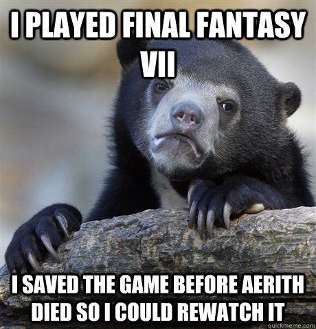 i played final fantasy vii i saved the game before aerith di - Confession Bear