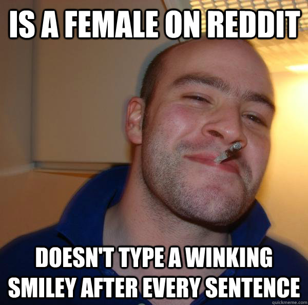 is a female on reddit doesnt type a winking smiley after ev - Good Guy Greg