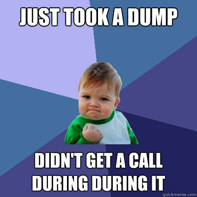 just took a dump didnt get a call during during it - Success Kid