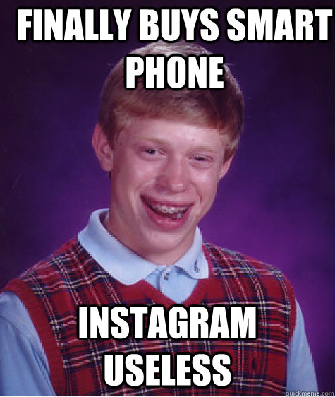 finally buys smart phone instagram useless - Bad Luck Brian