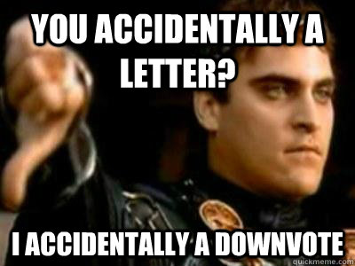 you accidentally a letter i accidentally a downvote - Downvoting Roman