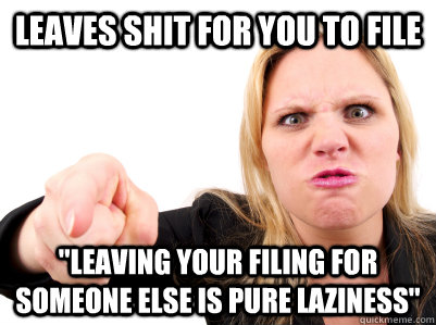 leaves shit for you to file leaving your filing for someone -