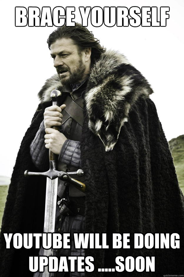 brace yourself youtube will be doing updates soon - Winter is coming