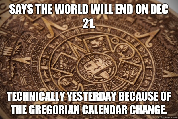 Says the world will end on Dec 21 Technically yesterday beca - Bad Luck Mayan