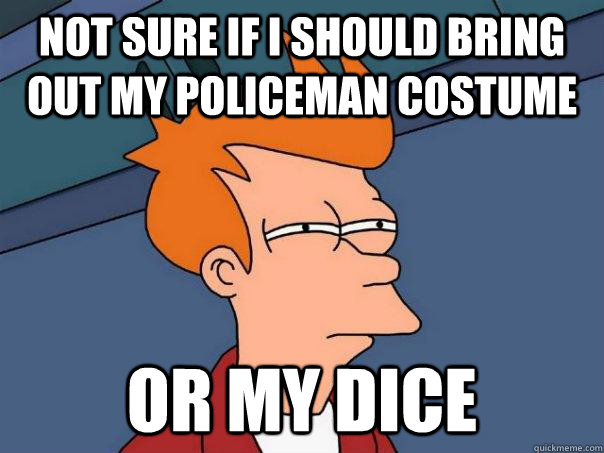 not sure if i should bring out my policeman costume or my di - Futurama Fry
