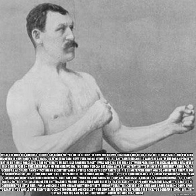 what the fuck did you just fucking say about me you little  - overly manly man