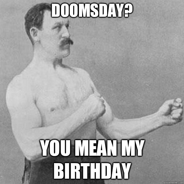 doomsday you mean  - overly manly man